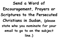 Send a Word of Encouragement, Prayers or Scriptures to the Persecuted Christians in Sudan, (please state who you nominate for your email to go to on the subject line.)